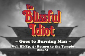 The Blissful Idiot goes to Burning Man: Volume III/Episode 4 – Return to the Temple (Side A)
