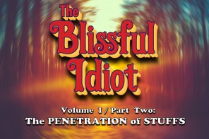 The Blissful Idiot – Volume I / Part Two: The Penetration of Stuffs