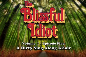 The Blissful Idiot – Volume I / Episode Five: A Dirty Sing-Along Affair