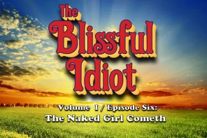 The Blissful Idiot – Volume I / Episode Six: The Naked Girl Cometh