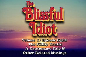 The Blissful Idiot – Volume I / Episode Eight: The Filthy Truth – A Cautionary Tale & Other Related Musings