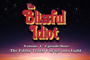 The Blissful Idiot – Volume I / Episode Nine: The Filthy Truth Voyage into Light