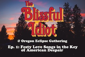 The Blissful Idiot @ Oregon Eclipse Gathering: Vol. IV/Episode 1 – Festy Love Songs in the Key of American Despair